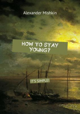 How to stay young? It's simple! - Alexander Mishkin