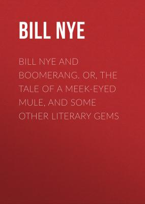 Bill Nye and Boomerang. Or, The Tale of a Meek-Eyed Mule, and Some Other Literary Gems - Nye Bill