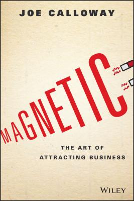 Magnetic. The Art of Attracting Business - Joe  Calloway