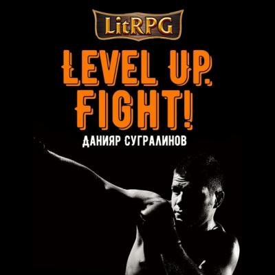 Level Up. Fight! - Данияр Сугралинов LitRPG