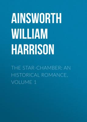 The Star-Chamber: An Historical Romance, Volume 1 - Ainsworth William Harrison