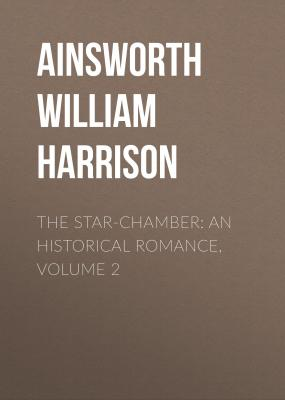 The Star-Chamber: An Historical Romance, Volume 2 - Ainsworth William Harrison