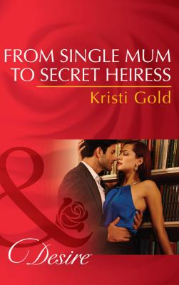 From Single Mum to Secret Heiress - KRISTI  GOLD