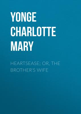 Heartsease; Or, The Brother's Wife - Yonge Charlotte Mary