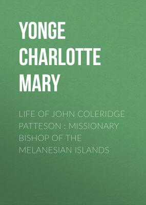 Life of John Coleridge Patteson : Missionary Bishop of the Melanesian Islands - Yonge Charlotte Mary