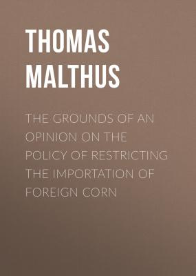 The Grounds of an Opinion on the Policy of Restricting the Importation of Foreign Corn - Thomas Malthus