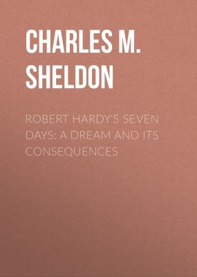 Robert Hardy's Seven Days: A Dream and Its Consequences - Charles M. Sheldon