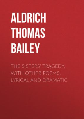 The Sisters' Tragedy, with Other Poems, Lyrical and Dramatic - Aldrich Thomas Bailey