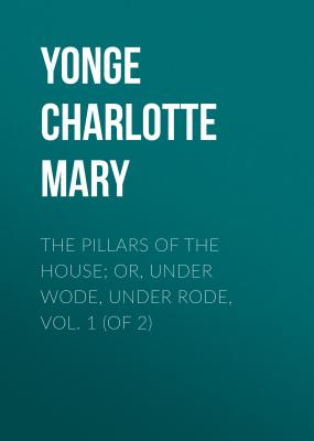 The Pillars of the House; Or, Under Wode, Under Rode, Vol. 1 (of 2) - Yonge Charlotte Mary