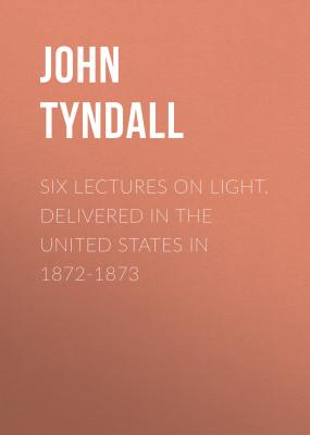 Six Lectures on Light. Delivered In The United States In 1872-1873 - John Tyndall