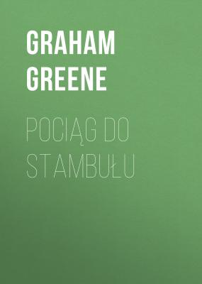 Pociąg do Stambułu - Graham  Greene
