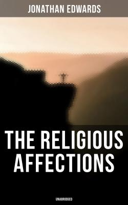 The Religious Affections (Unabridged) - Jonathan  Edwards