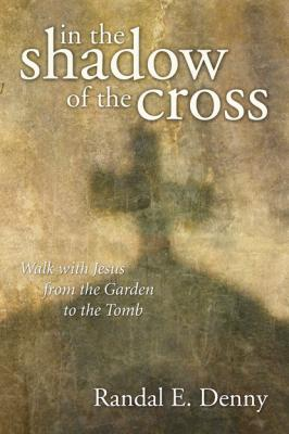 In the Shadow of the Cross - Randal Earl Denny