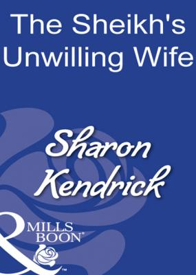The Sheikh's Unwilling Wife - Sharon Kendrick Mills & Boon Modern