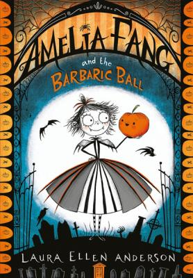 Amelia Fang and the Barbaric Ball - Laura Ellen Anderson The Amelia Fang Series